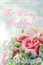 The Wrong Wedding - A Pride and Prejudice Variation ebook by Anne Arden