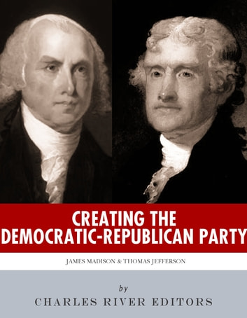 Creating the Democratic-Republican Party: The Lives and Legacies of Thomas Jefferson and James Madison ebook by Charles River Editors