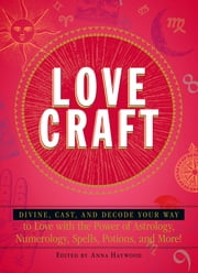 Love Craft: Divine, Cast, and Decode Your Way to Love with the Power of Astrology, Numerology, Spells, Potions, and More! ebook by Haywood Anna
