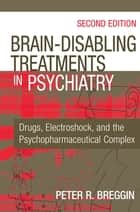 Brain-Disabling Treatments in Psychiatry - Drugs, Electroshock, and the Psychopharmaceutical Complex, Second Edition ebook by Peter R. Breggin, MD