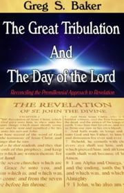 The Great Tribulation And The Day of the Lord: Reconciling the Premillennial Approach to Revelation ebook by Greg Baker