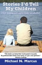 Stories I'd Tell My Children (But Maybe Not Until They're Adults) ebook by Michael N. Marcus