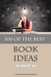 100 of the Best Book Ideas to Write On ebook by Alex Trost/Vadim Kravetsky