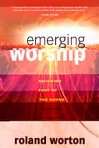 Emerging Worship: Becoming a Part of the Sound and Song of Heaven ebook by Roland Worton
