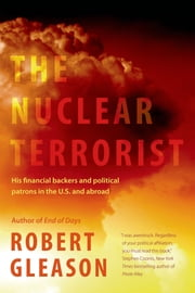 The Nuclear Terrorist - His Financial Backers and Political Patrons in the US and Abroad ebook by Robert Gleason