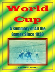 World Cup: A Summary of All the Games Since 1930 ebook by French Toast