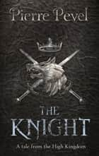 The Knight - A Tale from the High Kingdom ebook by Pierre Pevel