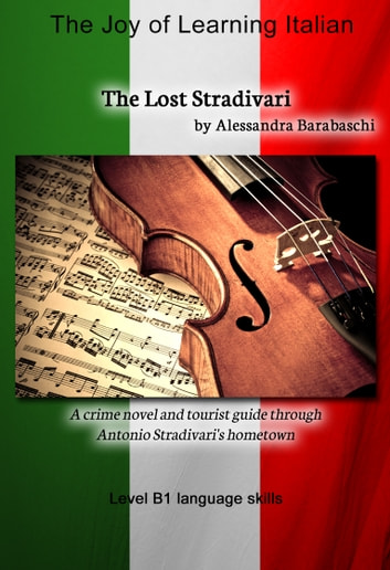 The Lost Stradivari - Language Course Italian Level B1 - A crime novel and tourist guide through Antonio Stradivari's hometown ebook by Alessandra Barabaschi