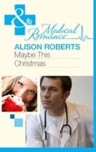 Maybe This Christmas…? (Mills & Boon Medical) ebook by Alison Roberts