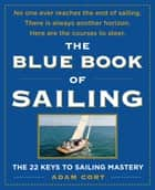 The Blue Book of Sailing : The 22 Keys to Sailing Mastery - The 22 Keys to Sailing Mastery ebook by Adam Cort