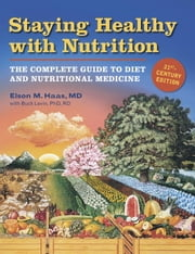Staying Healthy with Nutrition, rev - The Complete Guide to Diet and Nutritional Medicine ebook by Elson Haas, Buck Levin