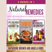 Natural Remedies: 3 Books in 1: Apple Cider Vinegar, Coconut Oil, Turmeric, and Essential Oils audiobook by Katherine Brewer, Angela Gibbs