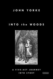 Into the Woods: A Five-Act Journey Into Story ebook by John Yorke