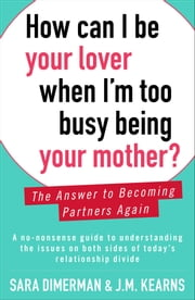 How Can I Be Your Lover When I'm Too Busy Being Your Mother? - The Answer to Becoming Partners Again ebook by Sara Dimerman,J.M. Kearns