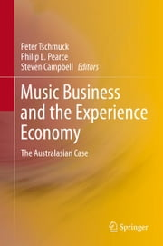 Music Business and the Experience Economy - The Australasian Case ebook by Peter Tschmuck,Steven Campbell,Philip Pearce