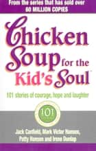 Chicken Soup For The Kids Soul - 101 Stories of Courage, Hope and Laughter ebook by Irene Dunlap, Jack Canfield, Mark Victor Hansen,...