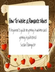 How To Write A Romance Novel - A Beginner's Guide To Getting It Written And Getting It Published ebook by Susan Palmquist