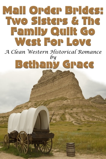 Mail Order Brides: Two Sisters & The Family Quilt Go West For Love ebook by Bethany Grace