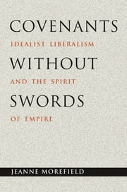 Covenants without Swords - Idealist Liberalism and the Spirit of Empire ebook by Jeanne Morefield