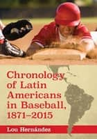 Chronology of Latin Americans in Baseball, 1871–2015 ebook by Lou Hernández