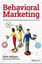 Behavioral Marketing - Delivering Personalized Experiences at Scale ebook by Dave Walters, Bill Nussey