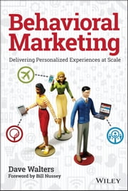 Behavioral Marketing - Delivering Personalized Experiences At Scale ebook by Dave Walters,Bill Nussey