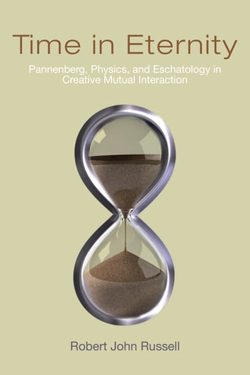 Time in Eternity - Pannenberg, Physics, and Eschatology in Creative Mutual Interaction ebook by Robert John Russell