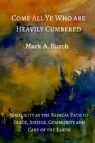 Come All Ye Who Are Heavily Cumbered ebook by Mark A. Burch
