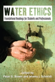 Water Ethics - Foundational Readings for Students and Professionals ebook by Peter G. Brown,Peter G. Brown,Jeremy J. Schmidt