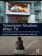 Television Studies After TV - Understanding Television in the Post-Broadcast Era ebook by Graeme Turner, Jinna Tay