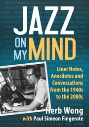 Jazz on My Mind - Liner Notes, Anecdotes and Conversations from the 1940s to the 2000s ebook by Herb Wong, Paul Simeon Fingerote