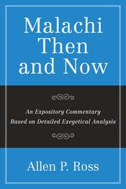 Malachi Than and Now - An Expository Commentary Based on Detailed Exegetical Analysis ebook by Allen P. Ross