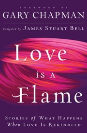 Love Is A Flame - Stories of What Happens When Love Is Rekindled ebook by James Stuart Bell,Gary Chapman
