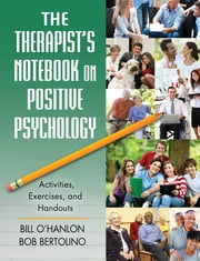 The Therapist's Notebook on Positive Psychology - Activities, Exercises, and Handouts ebook by Bill O'Hanlon,Bob Bertolino