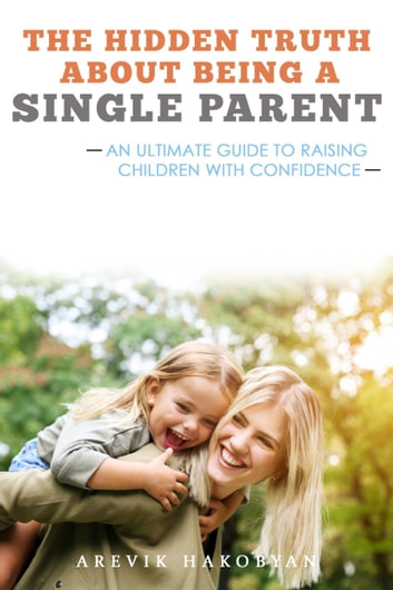 The Hidden Truth About Being A Single Parent - An Ultimate Guide To Raising Children With Confidence ebook by Arevik Hakobyan