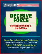 Decisive Force: Strategic Bombing in the Gulf War - Desert Storm, Post-Vietnam Technology and Doctrine Changes, F-117A Stealth Fighter, E-3 AWACS, General Horner, Scud Missiles, Baghdad Attacks ebook by Progressive Management