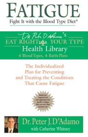 Fatigue: Fight It with the Blood Type Diet - The Individualized Plan for Preventing and Treating the Conditions That Cause Fatigue ebook by Catherine Whitney,Peter J. D'Adamo