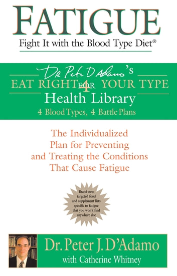 Fatigue: Fight It with the Blood Type Diet - The Individualized Plan for Preventing and Treating the Conditions That Cause Fatigue ebook by Catherine Whitney,Dr. Peter J. D'Adamo