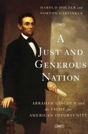 A Just and Generous Nation - Abraham Lincoln and the Fight for American Opportunity ebook by Harold Holzer, Norton Garfinkle