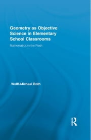 Geometry as Objective Science in Elementary School Classrooms - Mathematics in the Flesh ebook by Wolff-Michael Roth