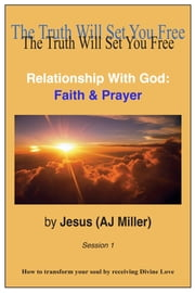 Relationship with God: Faith & Prayer Session 1 ebook by Jesus (AJ Miller),Mary Magdalene (Mary Luck)