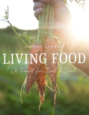 Living Food - A feast for soil and soul ebook by Daphne Lambert