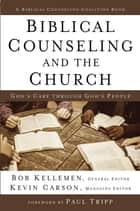 Biblical Counseling and the Church - God's Care Through God's People ebook by Bob Kellemen, Kevin Carson, Paul Tripp