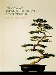 The Arc of Japan's Economic Development ebook by Arthur Alexander