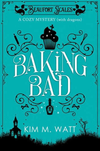 Baking Bad - A Cozy Mystery (With Dragons) - A Beaufort Scales Mystery, #1 ebook by Kim M. Watt