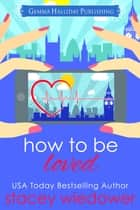 How to Be Loved ebook by Stacey Wiedower