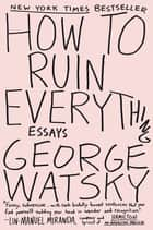 How to Ruin Everything - Essays eBook by George Watsky