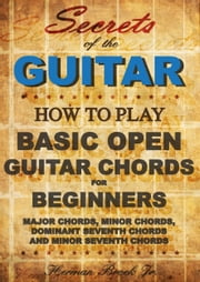 Guitar Chords: Learn how to play Basic Open Guitar Chords for Beginners - Secrets of the Guitar ebook by Herman Brock Jr