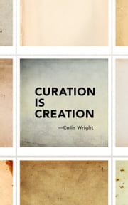 Curation is Creation ebook by Colin Wright