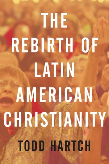 The Rebirth of Latin American Christianity ebook by Todd Hartch